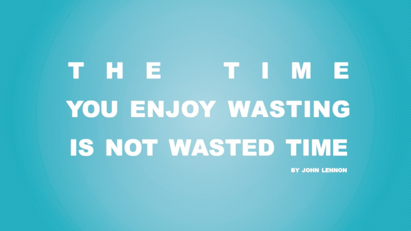 Time You Enjoy Wasting Is Not Wasted Time 02