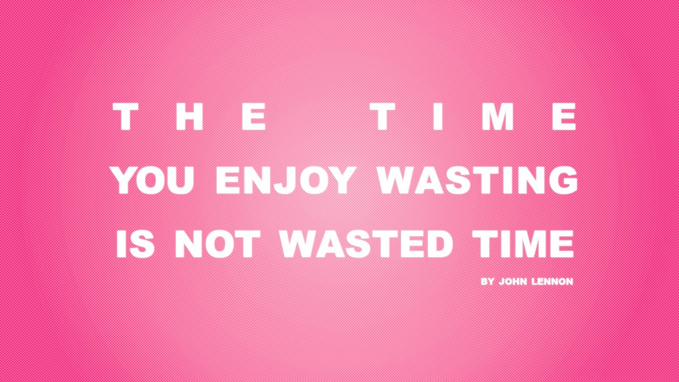 Time You Enjoy Wasting Is Not Wasted Time 03