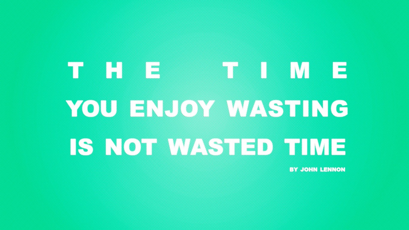 Time You Enjoy Wasting Is Not Wasted Time 04