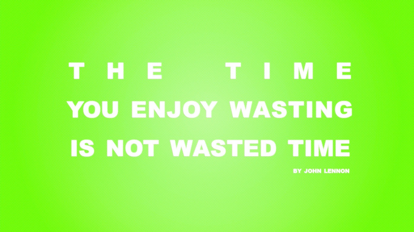 Time You Enjoy Wasting Is Not Wasted Time 05