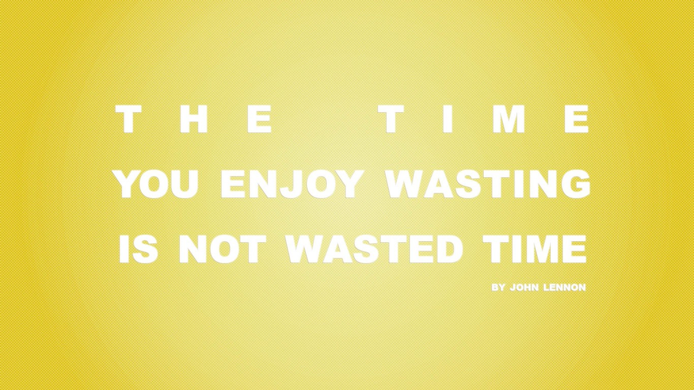 Time You Enjoy Wasting Is Not Wasted Time 06
